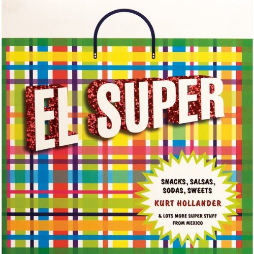 EL SUPER: Snacks, Salsas, Sodas, Sweets and Lots More Super Stuff from Mexico