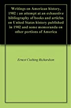 Writings on American history, 1902 : an attempt at an exhaustive bibliography of books and articles on United States history published in 1902 and some memoranda on other portions of America