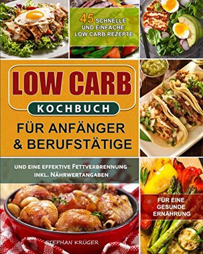 Low Carb Kochbuch für Anfänger & Berufstätige: 45 schnelle und einfache Low Carb Rezepte für eine gesunde Ernährung und eine effektive Fettverbrennung inkl. Nährwertangaben