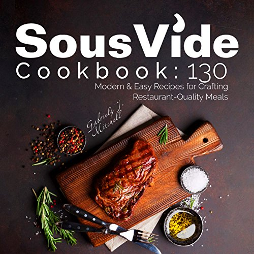 Sous Vide Cookbook: 130 Modern & Easy Recipes For Crafting Restaurant-Quality Meals at Home + Bonus 30 Recipes Under 150 Calories; With NUTRITION Facts