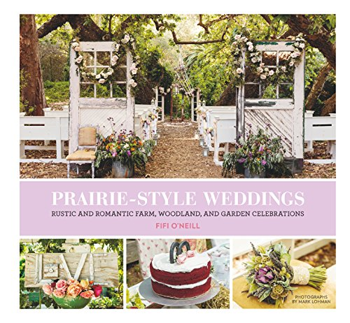 Prairie Style Weddings: Rustic and Romantic Farm, Woodland, and Garden Celebrations (English Edition)