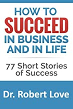 How to Succeed in Business and in Life: 77 Short Stories of Success