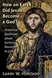 How on Earth Did Jesus Become a God?: Historical Questions about Earliest Devotion to Jesus - Larry W Hurtado