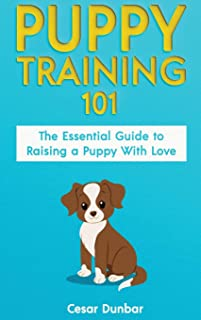 Puppy Training 101: The Essential Guide to Raising a Puppy With Love. Train Your Puppy and Raise the Perfect Dog Through P...