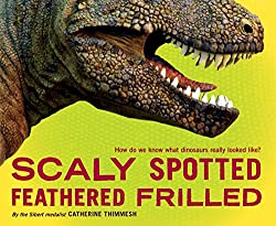 Catherine Thimmesh: Scaly Spotted Feathered Frilled: How do we know what dinosaurs really looked like?