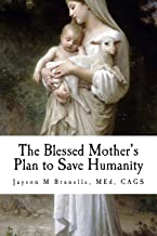 The Blessed Mother's Plan to Save Humanity: Marian Revelations and Necessity of Total Consecration