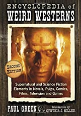 Encyclopedia of Weird Westerns: Supernatural and Science Fiction Elements in Novels, Pulps, Comics, Films, Television and Games, 2d ed.