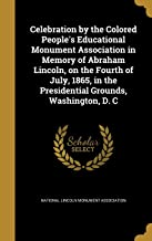 Celebration by the Colored People's Educational Monument Association in Memory of Abraham Lincoln, on the Fourth of July, 1865, in the Presidential Grounds, Washington, D. C