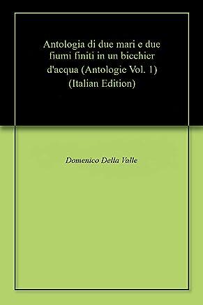 Antologia di due mari e due fiumi finiti in un bicchier dacqua (Antologie Vol. 1)