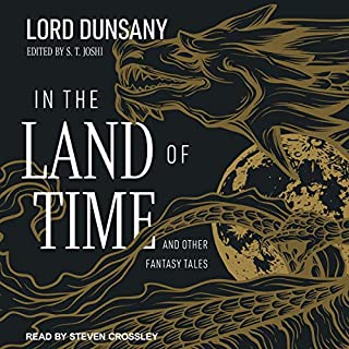 In the Land of Time     And Other Fantasy Tales              Written by:                                                                                                                                 Lord Dunsany,                                                                                        S.T. Joshi - editor                               Narrated by:                                                                                                                                 Steven Crossley                      Length: 17 hrs and 8 mins     Not rated yet     Overall 0.0