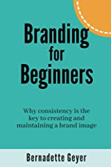 Branding for Beginners: Why consistency is the key to creating and maintaining a brand image Kindle Edition