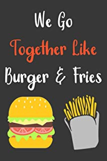 We Go Together Like Burger And Fries: Softcover Lined Notebook To Write In, A Simple Journal For Men And Women, Funny Gift...