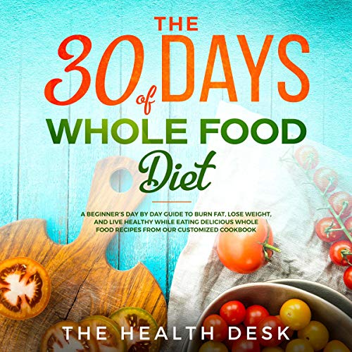 The 30 Days of Whole Food Diet: A Beginner's Day by Day Guide to Burn Fat, Lose Weight, and Live Healthy While Eating Delicious Whole Food Recipes from Our Customized Cookbook cover art
