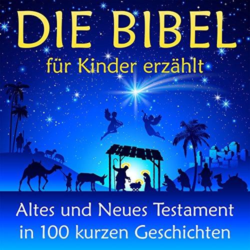 Die Bibel - für Kinder erzählt (Altes und Neues Testament in 100 kurzen Geschichten)