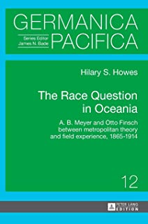 The Race Question in Oceania: A. B. Meyer and Otto Finsch between metropolitan theory and field experience, 1865–1914