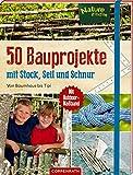 50 Bauprojekte mit Stock, Seil und Schnur: Von Baumhaus bis Tipi