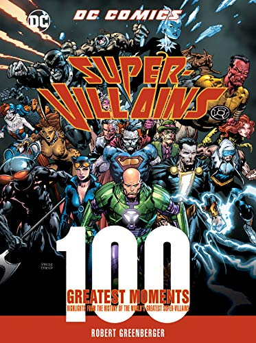Greenberger, R: DC Comics Super-Villains: 100 Greatest Momen: Highlights from the History of the World's Greatest Super-Villains (100 Greatest Moments of DC Comics)
