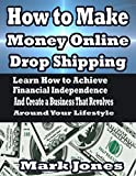 How to Make Money Online with Drop Shipping: Learn How to Achieve Financial Independence and Create a Business that revolves around your Lifestyle (English Edition)