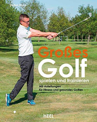 Großes Golf spielen und trainieren: Neue Trainingsansätze für Fitness und gesundes Golfen