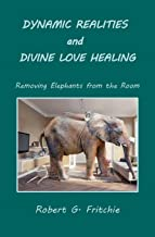Dynamic Realities and Divine Love Healing: Removing Elephants from the Room