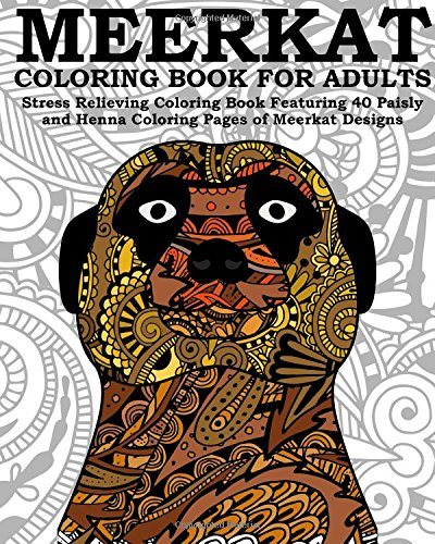 Meerkat Coloring Book For Adults: Stress Relieving Coloring Book Featuring 40 Paisly and Henna Coloring Pages of Meerkat Designs