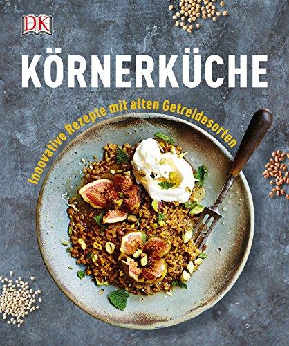 Körnerküche: Innovative Rezepte mit alten Getreidesorten