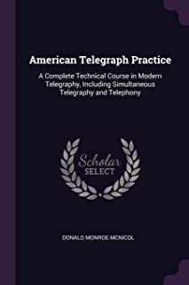 American Telegraph Practice: A Complete Technical Course in Modern Telegraphy, Including Simultaneous Telegraphy and Telep...