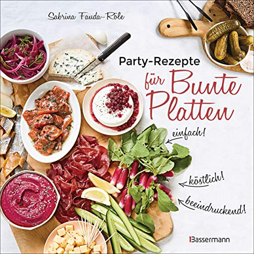 Partyrezepte für Bunte Platten - einfach, beeindruckend, köstlich! Die besten Rezepte für Snacks, Vorspeisen, Charcuterie-Boards, Cheese Boards, Fingerfood, Smörgas u.v.m.: pikant & süß
