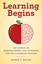 Learning Begins: The Science of Working Memory and Attention for the Classroom Teacher (A Teacher's Guide to the Learning ...