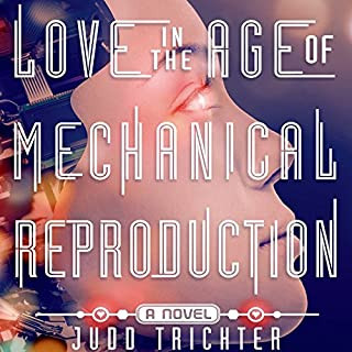 Love in the Age of Mechanical Reproduction     A Novel              By:                                                                                                                                 Judd Trichter                               Narrated by:                                                                                                                                 Luke Daniels                      Length: 10 hrs and 35 mins     424 ratings     Overall 3.8