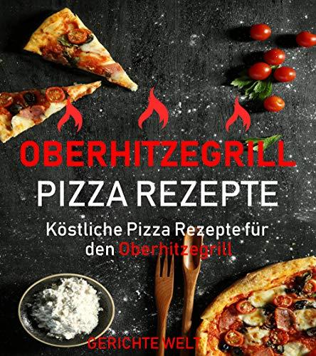 Oberhitzegrill Pizza Rezepte: Köstliche Pizza Rezepte für den Oberhitzegrill