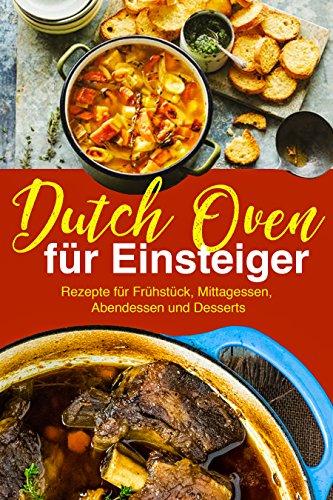 Dutch Oven Rezepte für Einsteiger: Das Outdoor Kochbuch: Die besten Dutch Oven Rezepte für Fans der Outdoor Küche: (Kochen über offenem Feuer, Draußen kochen, Camping Kochbuch) (German Edition)