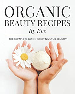 Organic Beauty Recipes By Eve: The Complete Guide To DIY Natural Beauty