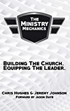 The Ministry Mechanics: Building The Church. Equipping The Leader