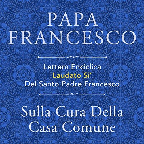 Lettera Enciclica Laudato Si' Del Santo Padre Francesco: Sulla Cura Della Casa Comune audiobook cover art