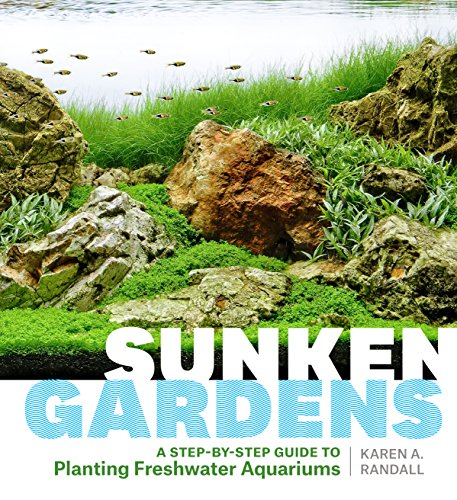 Randall, K: Sunken Gardens: A Step-By-Step Guide to Planting Freshwater Aquariums