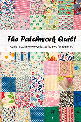 The Patchwork Quilt: Guide to Learn How to Quilt Step-by-Step for Beginners: Quilting for Beginners (English Edition)