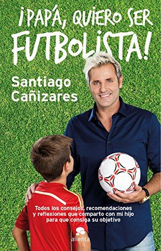 ¡Papá, quiero ser futbolista!: Todos los consejos, recomendaciones y reflexiones que comparto con mi hijo para que consiga su objetivo (COLECCION ALIENTA)