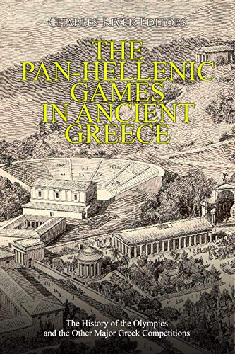 The Pan-Hellenic Games in Ancient Greece: The History of the Olympics and the Other Major Greek Competitions