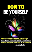 How To Be Yourself: Overcome Social Anxiety, Stop Being Afraid of Social Interaction and Develop the Courage to Be Disliked