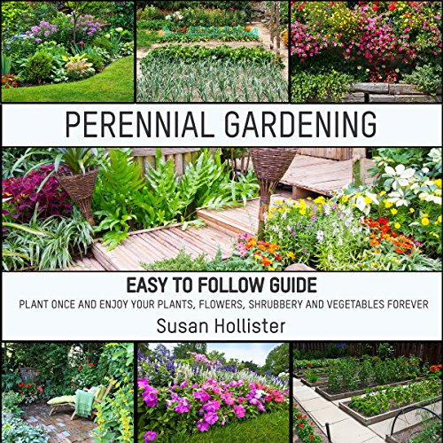 Perennial Gardening: Easy to Follow Guide: Plant Once and Enjoy Your Plants, Flowers, Shrubbery and Vegetables Forever audiobook cover art