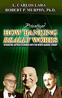 How Privatized Banking Really Works: Integrating Austrian Economics with the Infinite Banking Concept
