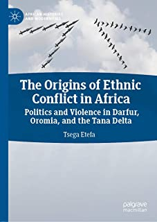 The Origins of Ethnic Conflict in Africa: Politics and Violence in Darfur, Oromia, and the Tana Delta (African Histories and Modernities)