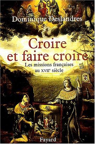 Croire et faire croire : Les missions françaises au XVIIe siècle