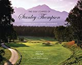 The Golf Courses of Stanley Thompson: Celebrating Canada s Historic Masterpieces