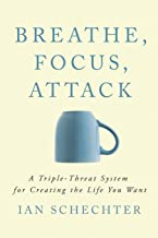 Breathe, Focus, Attack: A Triple - Threat System for Creating the Life You Want