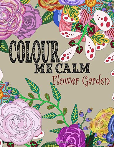 Colour Me Calm Flower Garden: Adult Coloring Book Stress Relief Relaxation Stimulation Meditation