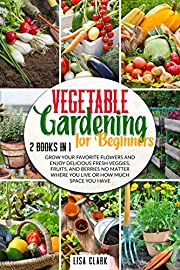 Vegetable Gardening For Beginners: 2 Books in 1: Grow Your Favorite Flowers and Enjoy Delicious Fresh Veggies, Fruits, and Berries No Matter Where You Live or How Much Space You Have
