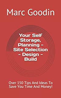 Your Self Storage, Planning - Site Selection - Design - Build: 150 Tips And Ideas To Save You Time And Money!