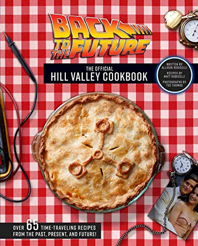 Back to the Future: The Official Hill Valley Cookbook: Over Sixty-Five Classic Hill Valley Recipes From the Past, Present, and Future!